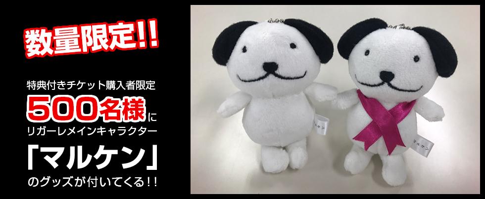 数量限定!!特典付きチケット購入者限定500名様にリガーレメインキャラクター「マルケン」のグッズが付いてくる!!